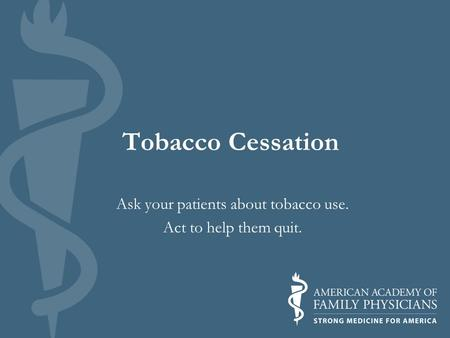 Tobacco Cessation Ask your patients about tobacco use. Act to help them quit.