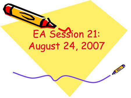 EA Session 21: August 24, 2007 1.
