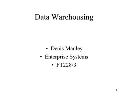 1 Data Warehousing Denis Manley Enterprise Systems FT228/3.