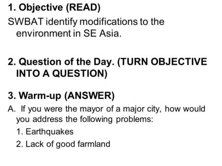 1. Objective (READ) SWBAT identify modifications to the environment in SE Asia. 2. Question of the Day. (TURN OBJECTIVE INTO A QUESTION) 3. Warm-up (ANSWER)