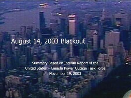 August 14, 2003 Blackout Summary Based on Interim Report of the United States – Canada Power Outage Task Force November 19, 2003.