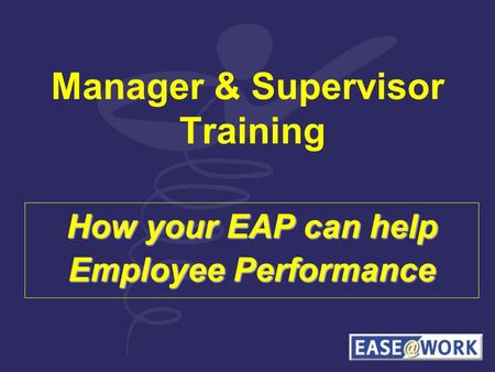 Manager & Supervisor Training How your EAP can help Employee Performance.