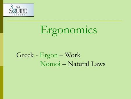 Ergonomics Greek - Ergon – Work Nomoi – Natural Laws.