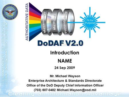 Introduction NAME 24 Sep 2009 Mr. Michael Wayson Enterprise Architecture & Standards Directorate Office of the DoD Deputy Chief Information Officer (703)