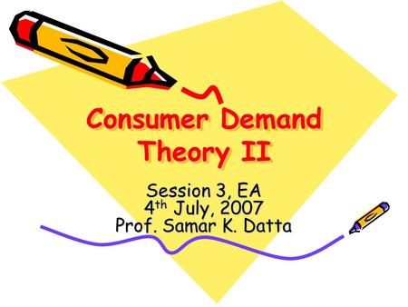 Consumer Demand Theory II Session 3, EA 4 th July, 2007 Prof. Samar K. Datta.