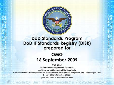DoD Standards Program DoD IT Standards Registry (DISR) prepared for OMG 16 September 2009 Walt Okon Senior Architect Engineer for Standards Architecture.