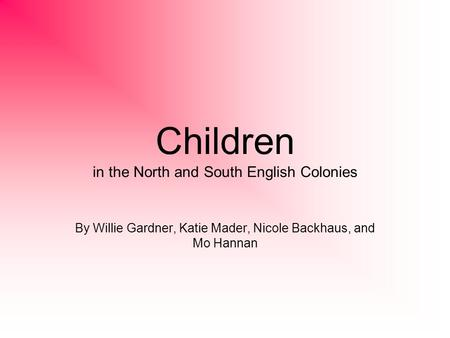 Children in the North and South English Colonies By Willie Gardner, Katie Mader, Nicole Backhaus, and Mo Hannan.