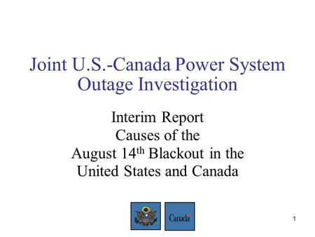 1 Joint U.S.-Canada Power System Outage Investigation Interim Report Causes of the August 14 th Blackout in the United States and Canada.