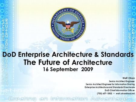 DoD Enterprise Architecture & Standards The Future of Architecture 16 September 2009 Walt Okon Senior Architect Engineer Senior Architect Engineer for.