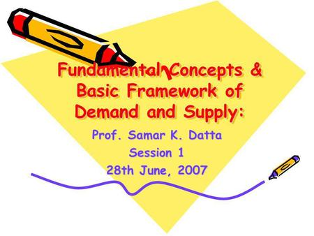 Fundamental Concepts & Basic Framework of Demand and Supply: Prof. Samar K. Datta Session 1 28th June, 2007.