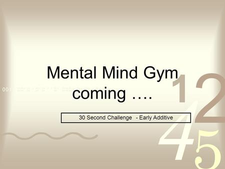 Mental Mind Gym coming …. 30 Second Challenge - Early Additive.