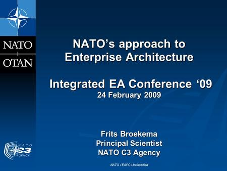 NATO / EAPC Unclassified NATOs approach to Enterprise Architecture Integrated EA Conference 09 24 February 2009 Frits Broekema Principal Scientist NATO.