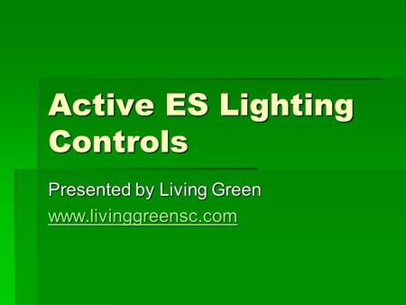 Active ES Lighting Controls Presented by Living Green www.livinggreensc.com.