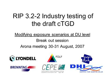 RIP 3.2-2 Industry testing of the draft cTGD Modifying exposure scenarios at DU level Break out session Arona meeting 30-31 August, 2007 FDLF.