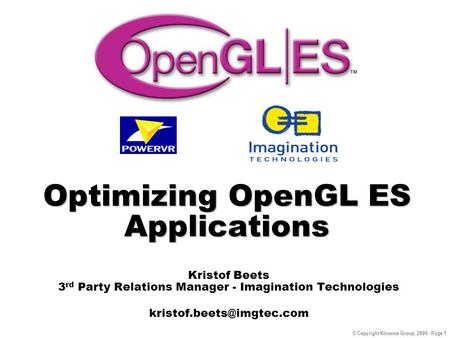 © Copyright Khronos Group, 2006 - Page 1 Optimizing OpenGL ES Applications Kristof Beets 3 rd Party Relations Manager - Imagination Technologies
