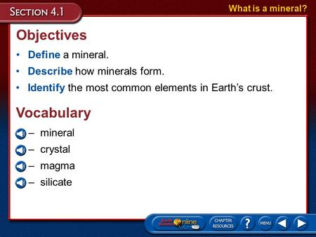 Objectives Define a mineral. What is a mineral? Describe how minerals form. Identify the most common elements in Earths crust. –mineral –crystal –magma.