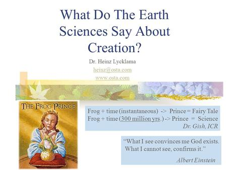 What Do The Earth Sciences Say About Creation? Dr. Heinz Lycklama  Frog + time (instantaneous) -> Prince = Fairy Tale Frog +