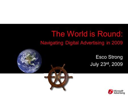 The World is Round: Navigating Digital Advertising in 2009 Esco Strong July 23 rd, 2009.