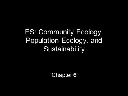 ES: Community Ecology, Population Ecology, and Sustainability Chapter 6.