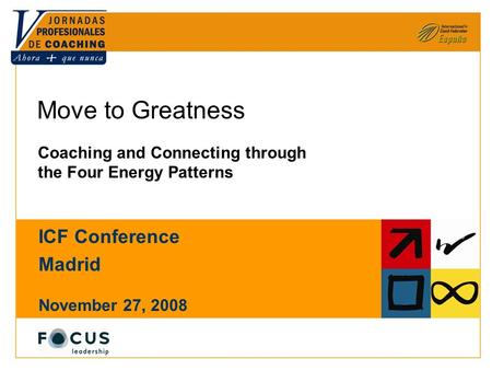 © Focus Leadership LLC 2007, 2008. All rights reserved. Move to Greatness Coaching and Connecting through the Four Energy Patterns ICF Conference Madrid.
