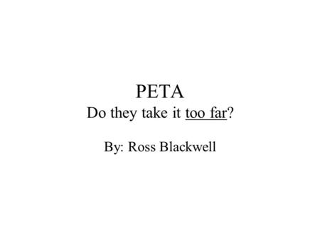 PETA Do they take it too far? By: Ross Blackwell.