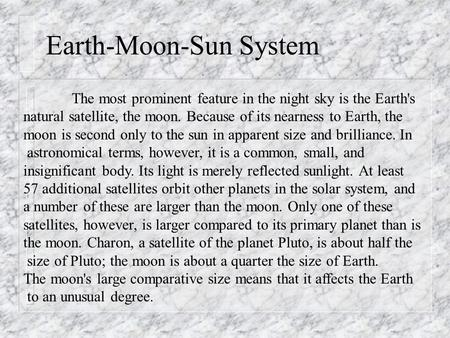 Earth-Moon-Sun System The most prominent feature in the night sky is the Earth's natural satellite, the moon. Because of its nearness to Earth, the moon.