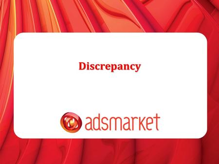 Discrepancy. Advertiser Information » What is discrepancy » Tracking 101 » Flow of conversion in Adsmarket System » Adv>Adsmarket Possible reasons What.