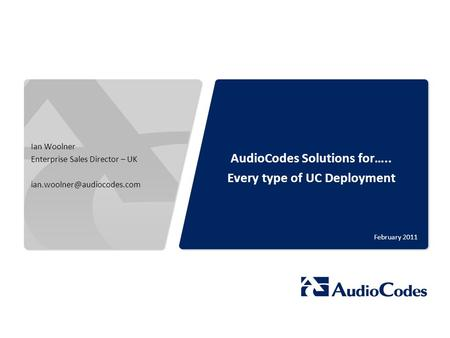 © 2011 AudioCodes Ltd. All rights reserved. AudioCodes Confidential Proprietary AudioCodes Solutions for….. Every type of UC Deployment February 2011 Ian.
