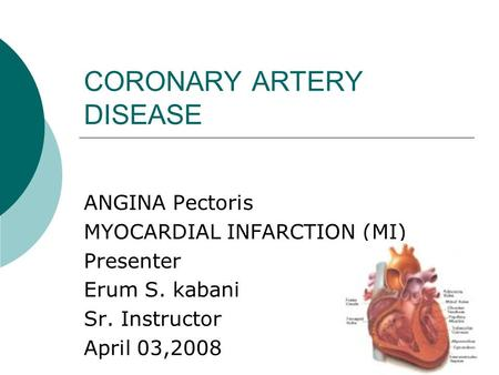CORONARY ARTERY DISEASE ANGINA Pectoris MYOCARDIAL INFARCTION (MI) Presenter Erum S. kabani Sr. Instructor April 03,2008.