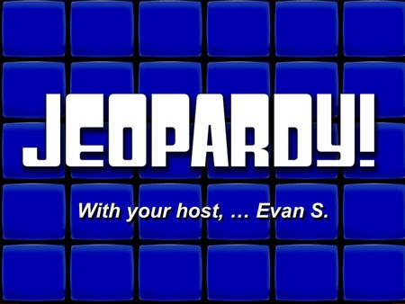 © David A. Occhino Welcome to Jeopardy! With your host, … Evan S. With your host, … Evan S.