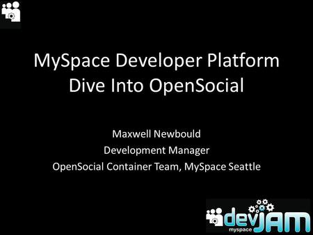 MySpace Developer Platform Dive Into OpenSocial Maxwell Newbould Development Manager OpenSocial Container Team, MySpace Seattle.