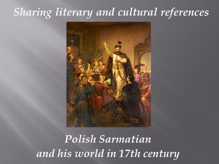 Polish Sarmatian and his world in 17th century Sharing literary and cultural references.