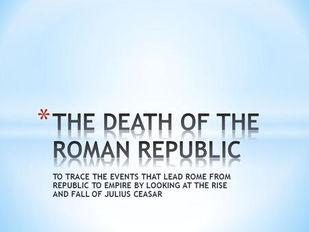 TO TRACE THE EVENTS THAT LEAD ROME FROM REPUBLIC TO EMPIRE BY LOOKING AT THE RISE AND FALL OF JULIUS CEASAR.