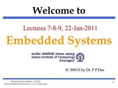 Embedded Systems Design: A Unified Hardware/Software Introduction, (c) 2000 Vahid/Givargis Welcome to Embedded Systems 1 IC 80010 by Dr. P P Das Lectures.
