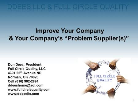 1 Improve Your Company & Your Companys Problem Supplier(s) Don Dees, President Full Circle Quality, LLC 4301 66 th Avenue NE Norman, OK 73026 Cell (616)