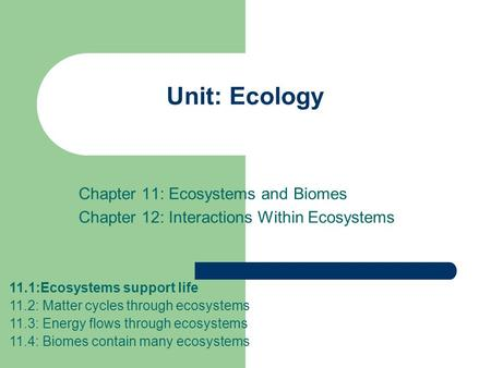 Unit: Ecology Chapter 11: Ecosystems and Biomes Chapter 12: Interactions Within Ecosystems 11.1:Ecosystems support life 11.2: Matter cycles through ecosystems.