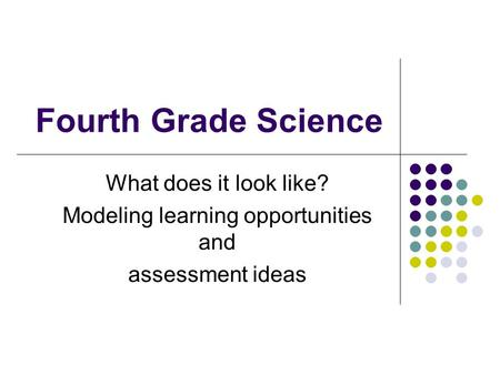 Fourth Grade Science What does it look like? Modeling learning opportunities and assessment ideas.