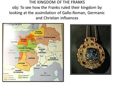 THE KINGDOM OF THE FRANKS obj: To see how the Franks ruled their kingdom by looking at the assimilation of Gallo-Roman, Germanic and Christian influences.