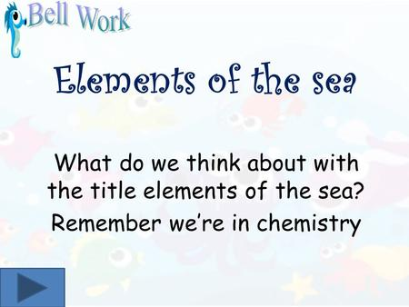 Elements of the sea What do we think about with the title elements of the sea? Remember were in chemistry.