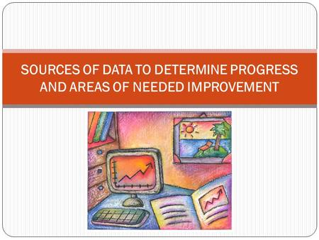 SOURCES OF DATA TO DETERMINE PROGRESS AND AREAS OF NEEDED IMPROVEMENT.