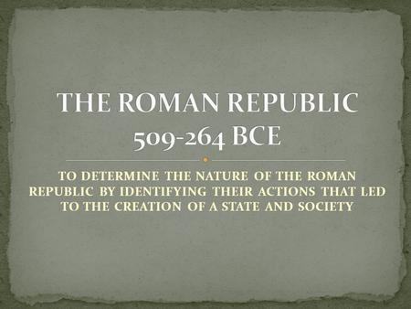 TO DETERMINE THE NATURE OF THE ROMAN REPUBLIC BY IDENTIFYING THEIR ACTIONS THAT LED TO THE CREATION OF A STATE AND SOCIETY.