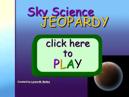 Sky Science JEOPARDY JEOPARDY click here to PLAY Created by Lynne M. BaileyLynne M. Bailey.