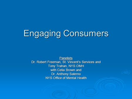 Engaging Consumers Panelists Dr. Robert Freeman, St. Vincents Services and Tony Trahan, NYS OMH with Celia Brown and Dr. Anthony Salerno NYS Office of.