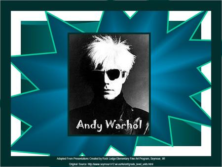 Andy Warhol Adapted From Presentations Created by Rock Ledge Elementary Fine Art Program, Seymour, WI Original Source: