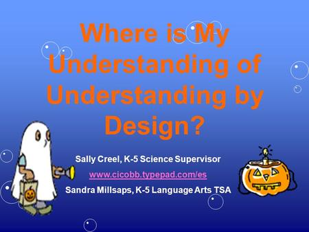 Where is My Understanding of Understanding by Design? Sally Creel, K-5 Science Supervisor www.cicobb.typepad.com/es Sandra Millsaps, K-5 Language Arts.