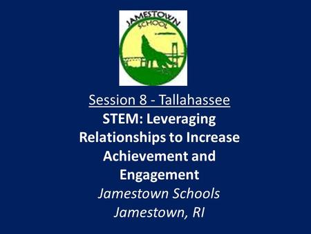 Session 8 - Tallahassee STEM: Leveraging Relationships to Increase Achievement and Engagement Jamestown Schools Jamestown, RI.