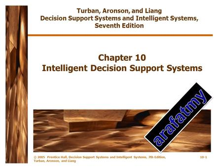 © 2005 Prentice Hall, Decision Support Systems and Intelligent Systems, 7th Edition, Turban, Aronson, and Liang 10-1 Chapter 10 Intelligent Decision Support.