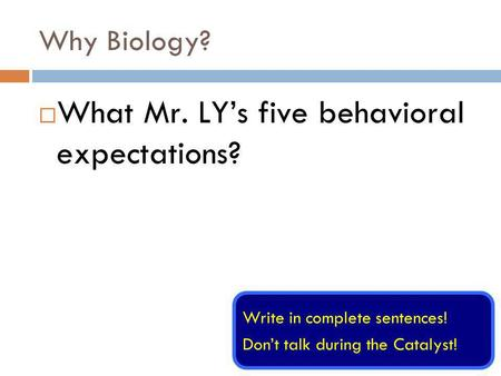 Why Biology? What Mr. LYs five behavioral expectations? Write in complete sentences! Dont talk during the Catalyst!
