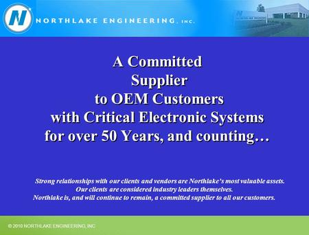 © 2010 NORTHLAKE ENGINEERING, INC A Committed Supplier to OEM Customers with Critical Electronic Systems for over 50 Years, and counting… Strong relationships.