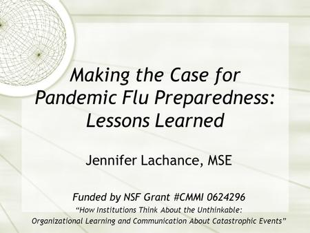 Making the Case for Pandemic Flu Preparedness: Lessons Learned Jennifer Lachance, MSE Funded by NSF Grant #CMMI 0624296 How Institutions Think About the.